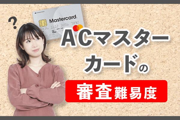 【注意】ACマスターカードの審査難易度